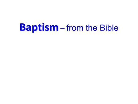 Baptism Baptism – from the Bible. Water 1.Baptism in Water Holy Spirit 2.Baptism of the Holy Spirit Fire 3.Baptism of Fire.