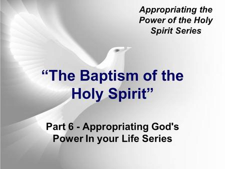"Appropriating the Power of the Holy Spirit Series ""The Baptism of the Holy Spirit"" Part 6 - Appropriating God's Power In your Life Series."