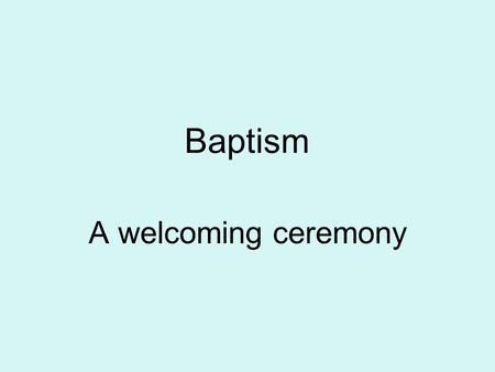 Baptism A welcoming ceremony. – talk about symbols found in a baptism and their special meaning.