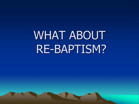 "WHAT ABOUT RE-BAPTISM?. BAPTISM IS ESSENTIAL FOR SALVATION Mark 16:15-16; ""… Whoever believes and is baptized will be saved,,,"" Acts 2:38 : "" Repent and."