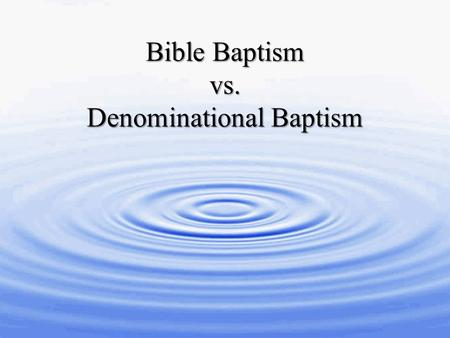 Bible Baptism vs. Denominational Baptism