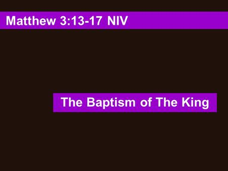 "Matthew 3:13-17 NIV The Baptism of The King. 1. ""Then Jesus came from Galilee to the Jordan to be baptized by John."" (Matthew 3:13 NIV ) The Baptism of."