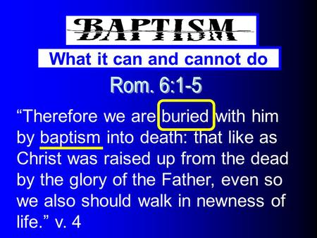 "What it can and cannot do ""Therefore we are buried with him by baptism into death: that like as Christ was raised up from the dead by the glory of the."