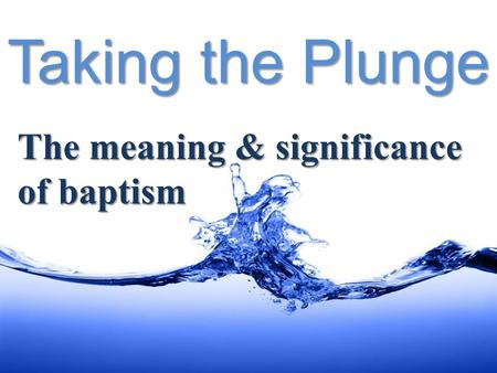Taking the Plunge The meaning & significance of baptism.