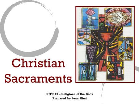 Christian Sacraments SCTR 19 – Religions of the Book Prepared by Sean Hind.