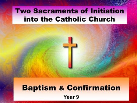 Two Sacraments of Initiation into the Catholic Church Baptism & Confirmation Year 9.