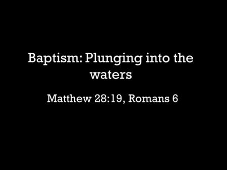 Matthew 28:19, Romans 6 Baptism: Plunging into the waters.