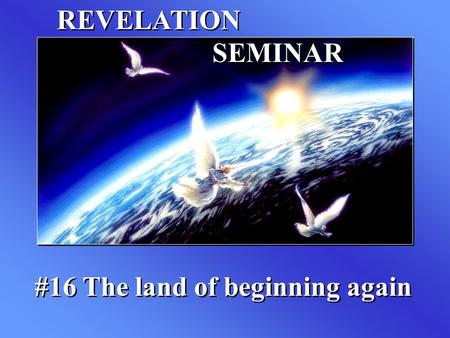 REVELATION SEMINAR #16 The land of beginning again.