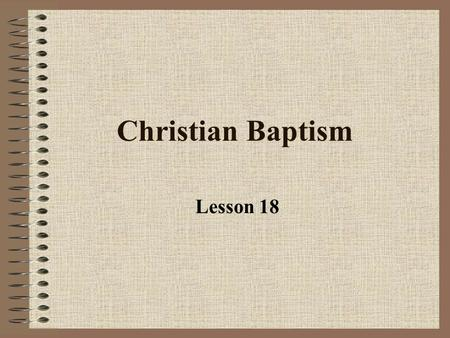 "Christian Baptism Lesson 18 Baptism is a sacrament What does ""sacrament"" mean? It is a sacred/divine act: 1.Instituted by Jesus 2.Visible elements connected."