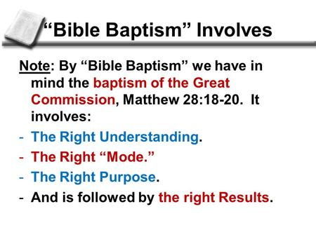 """Bible Baptism"" Involves Note: By ""Bible Baptism"" we have in mind the baptism of the Great Commission, Matthew 28:18-20. It involves: -The Right Understanding."