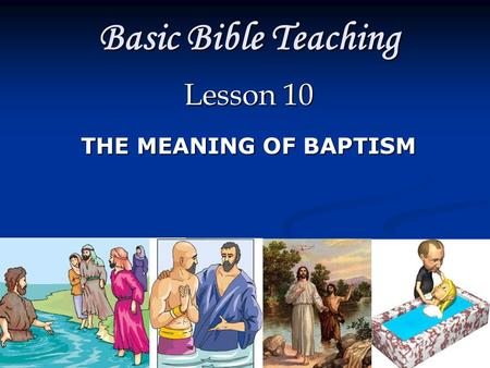 Basic Bible Teaching Lesson 10 THE MEANING OF BAPTISM.