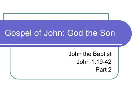 Gospel of John: God the Son John the Baptist John 1:19-42 Part 2.