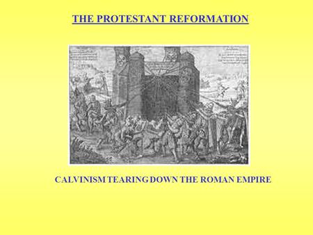 THE PROTESTANT REFORMATION CALVINISM TEARING DOWN THE ROMAN EMPIRE.