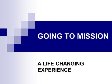 GOING TO MISSION A LIFE CHANGING EXPERIENCE. MISSION IS A PROCESS We go from what we know We go to some place completely different We see our world differently.