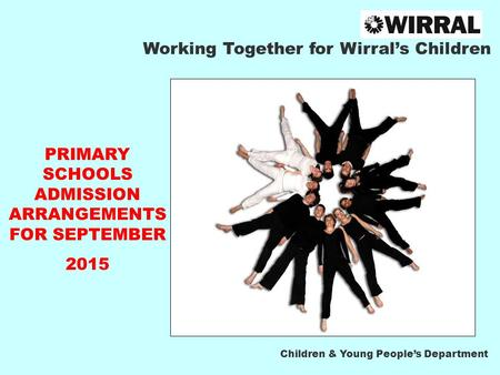 Working Together for Wirral's Children PRIMARY SCHOOLS ADMISSION ARRANGEMENTS FOR SEPTEMBER 2015 Children & Young People's Department.