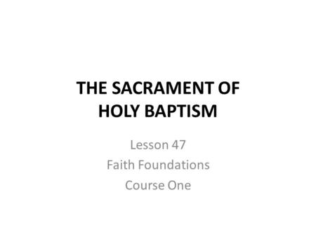 THE SACRAMENT OF HOLY BAPTISM Lesson 47 Faith Foundations Course One.