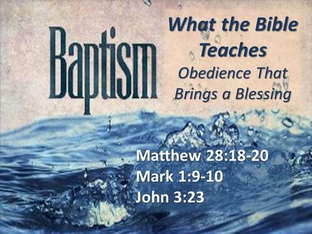 What the Bible Teaches Obedience That Brings a Blessing Matthew 28:18-20 Mark 1:9-10 John 3:23.