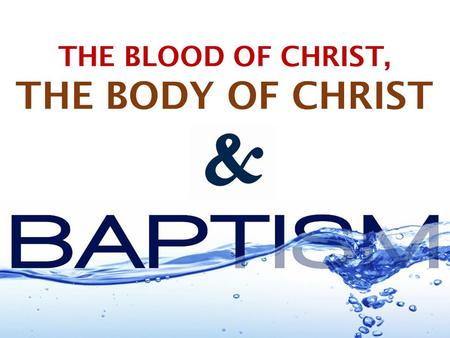 THE BLOOD OF CHRIST, THE BODY OF CHRIST. T HE B LOOD OF J ESUS & W ATER B APTISM ARE UNITED IN PURPOSE Remission of sins (Hebrews 9:22-28; Matthew 26:28;
