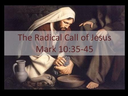 "The Radical Call of Jesus Mark 10:35-45. 35 Then James and John, the sons of Zebedee, came to him. ""Teacher,"" they said, ""we want you to do for us whatever."