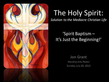 The Holy Spirit: Solution to the Mediocre Christian Life 'Spirit Baptism – It's Just the Beginning!' Jon Grant Worship Arts Pastor Sunday, July 28, 2013.