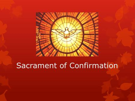 Sacrament of Confirmation. Understanding the Sacrament of Confirmation  At Baptism, we are reborn as sons and daughters of God, at Confirmation we strengthened.