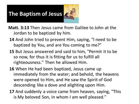The Baptism of Jesus Matt. 3:13 Then Jesus came from Galilee to John at the Jordan to be baptized by him. 14 And John tried to prevent Him, saying, I.
