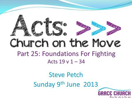 Part 25: Foundations For Fighting Acts 19 v 1 – 34 Steve Petch Sunday 9 th June 2013.
