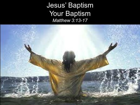Jesus' Baptism Your Baptism Matthew 3:13-17. Then Jesus came from Galilee to the Jordan to be baptized by John. 14 But John tried to deter him, saying,