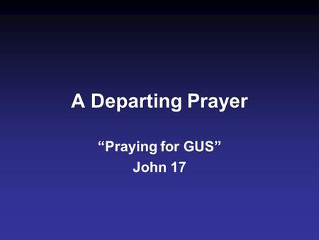 "A Departing Prayer ""Praying for GUS"" John 17. 1. G lorify (1, 5, 10, 22, 24)...Glorify Your Son, that Your Son also may glorify You (1).....glorify Me."