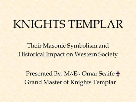 KNIGHTS TEMPLAR Their Masonic Symbolism and Historical Impact on Western Society Presented By: M ∴ E ∴ Omar Scaife Grand Master of Knights Templar.