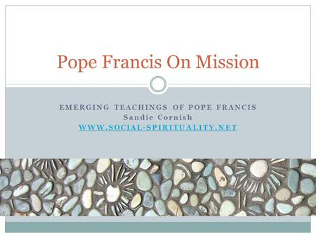 EMERGING TEACHINGS OF POPE FRANCIS Sandie Cornish WWW.SOCIAL-SPIRITUALITY.NET Pope Francis On Mission.