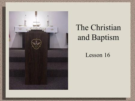 The Christian and Baptism Lesson 16. Matthew 28:19 Therefore go and make disciples of all nations, baptizing them in the name of the Father and of the.