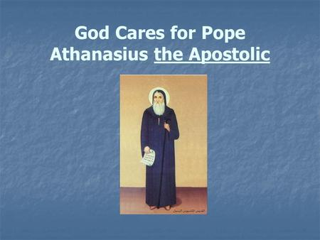 "God Cares for Pope Athanasius the Apostolic. Saint Athanasius We call St. Athanasius "" The Protector of the Orthodox Faith"" because he was a great Patriarch."