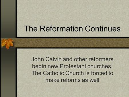 The Reformation Continues John Calvin and other reformers begin new Protestant churches. The Catholic Church is forced to make reforms as well.