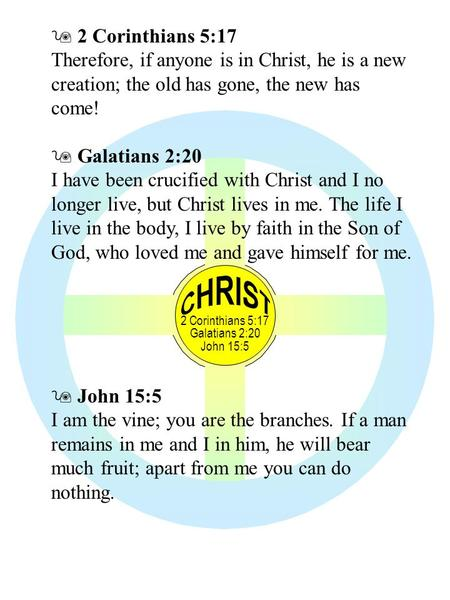2 Corinthians 5:17 Galatians 2:20 John 15:5  2 Corinthians 5:17 Therefore, if anyone is in Christ, he is a new creation; the old has gone, the new has.
