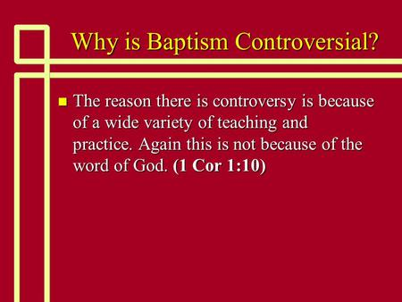 Why is Baptism Controversial? n The reason there is controversy is because of a wide variety of teaching and practice. Again this is not because of the.