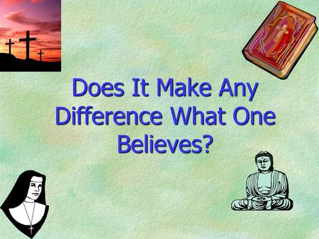 Does It Make Any Difference What One Believes?. Religious People Divided §Different religions. §Different doctrines. §Different practices. §Different.
