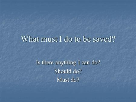 What must I do to be saved? Is there anything I can do? Should do? Must do?