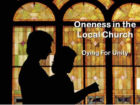 Oneness in the Local Church Dying For Unity. 1 Corinthians 1 10 I appeal to you, brothers, in the name of our Lord Jesus Christ, that all of you agree.