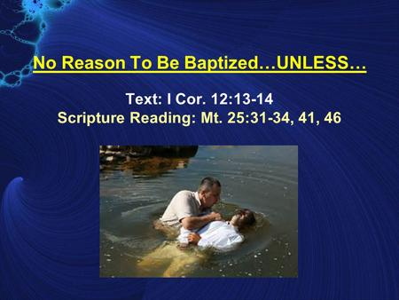 No Reason To Be Baptized…UNLESS… Text: I Cor. 12:13-14 Scripture Reading: Mt. 25:31-34, 41, 46.