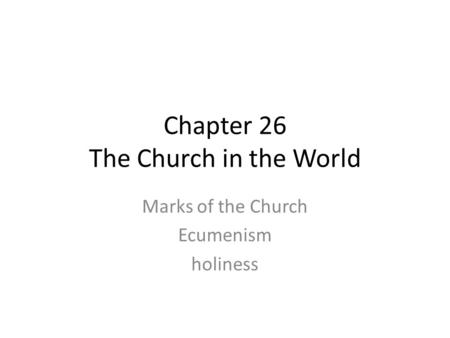 Chapter 26 The Church in the World Marks of the Church Ecumenism holiness.