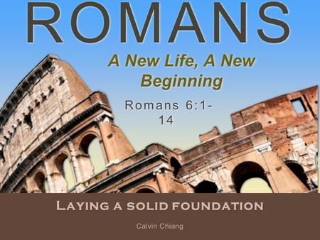 ROMANS Laying a solid foundation Romans 6:1- 14 Calvin Chiang A New Life, A New Beginning.
