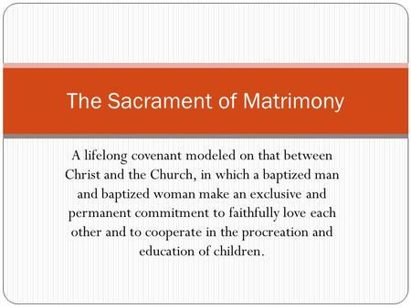 A lifelong covenant modeled on that between Christ and the Church, in which a baptized man and baptized woman make an exclusive and permanent commitment.