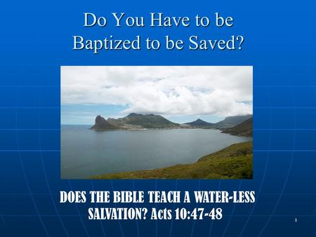 1 Do You Have to be Baptized to be Saved? DOES THE BIBLE TEACH A WATER-LESS SALVATION? Acts 10:47-48.