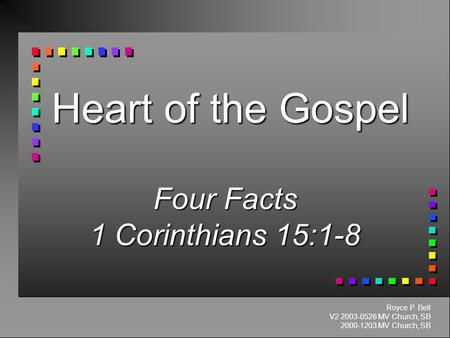 Heart of the Gospel Four Facts 1 Corinthians 15:1-8 Royce P. Bell V2 2003-0526 MV Church, SB 2000-1203 MV Church, SB.
