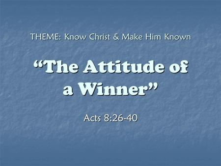 "THEME: Know Christ & Make Him Known ""The Attitude of a Winner"" Acts 8:26-40."