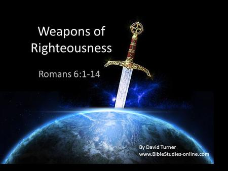 Weapons of Righteousness Romans 6:1-14 By David Turner www.BibleStudies-online.com.