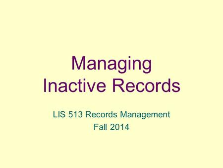 Managing Inactive Records LIS 513 Records Management Fall 2014.