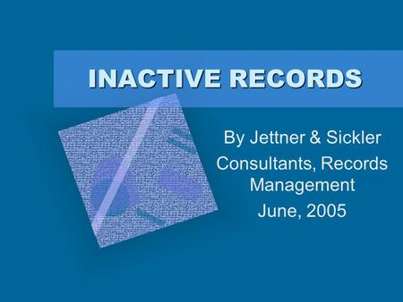 INACTIVE RECORDS By Jettner & Sickler Consultants, Records Management June, 2005.