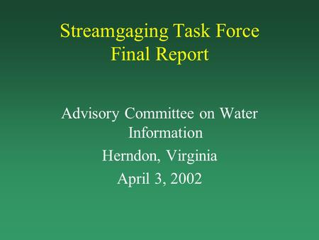 Streamgaging Task Force Final Report Advisory Committee on Water Information Herndon, Virginia April 3, 2002.